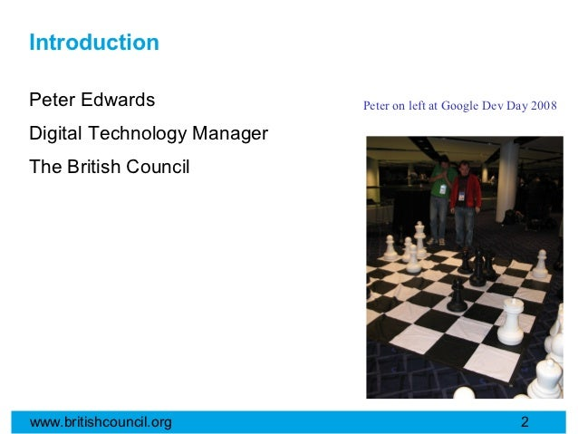 IntroductionPeter Edwards                Peter on left at Google Dev Day 2008Digital Technology ManagerThe British Council...