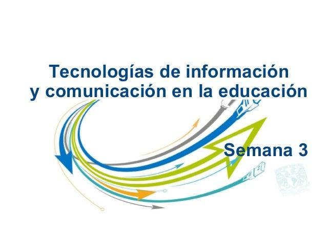 Tecnologías de informacióny comunicación en la educaciónSemana 3