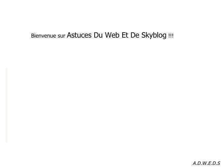 Bienvenue sur  Astuces Du Web Et De Skyblog  !!! A.D.W.E.D.S