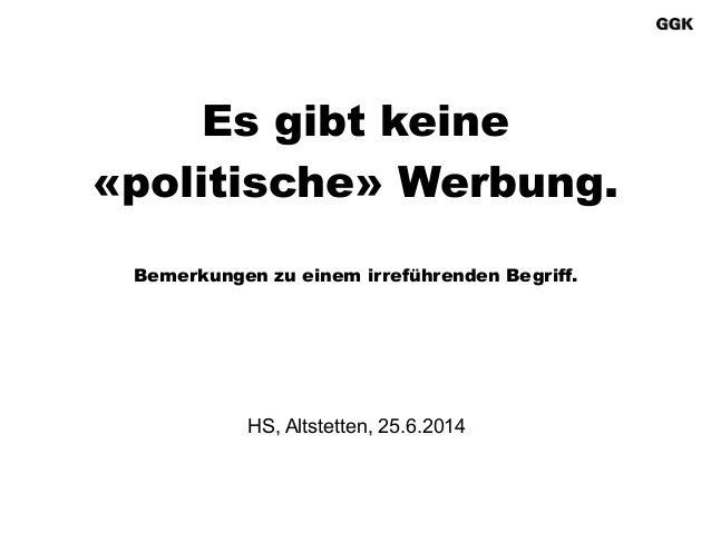 HS, Altstetten, 25.6.2014  Es gibt keine «politische» Werbung. ! Bemerkungen zu einem irreführenden Begriff.