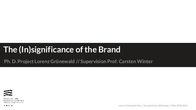 Lorenz Grünewald M.A. // Young Scholars Workshop // Wien 29.09.2016 The (In)significance of the Brand Ph. D. Project Loren...