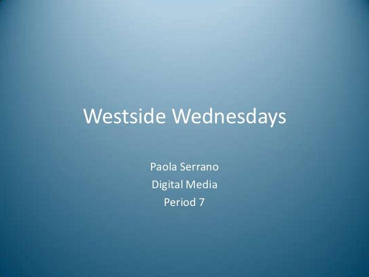 Westside Wednesdays      Paola Serrano      Digital Media        Period 7