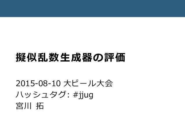 擬似乱数生成器の評価 2015-08-10 大ビール大会 ハッシュタグ: #jjug 宮川 拓