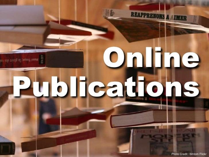 Online<br />Publications<br />Photo Credit ~timtom Flickr<br />