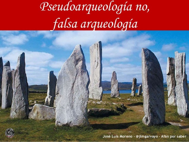 Pseudoarqueología no, falsa arqueología José Luis Moreno - @jlmgarvayo – Afán por saber