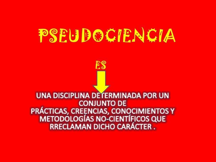PSEUDOCIENCIA<br />ES<br />UNA DISCIPLINA DETERMINADA POR UN CONJUNTO DE PRÁCTICAS, CREENCIAS, CONOCIMIENTOS Y METODOLOGÍA...