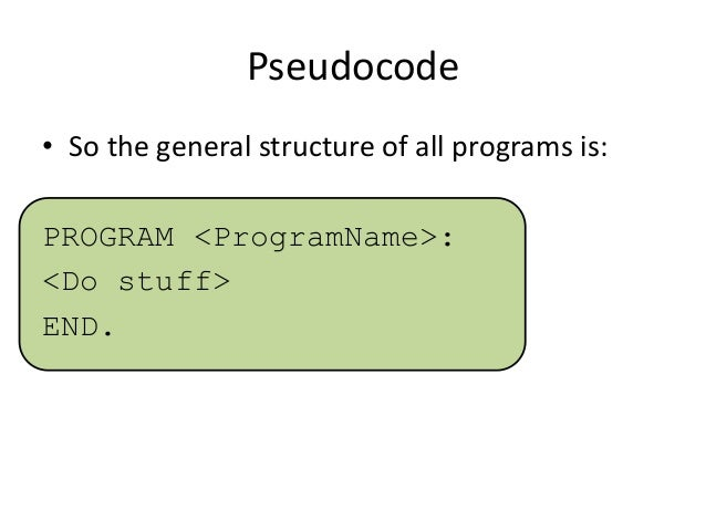 Pseudocode • So the general structure of all programs is: PROGRAM <ProgramName>: <Do stuff> END.