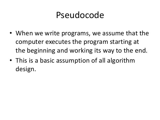 Pseudocode • When we write programs, we assume that the computer executes the program starting at the beginning and workin...