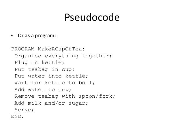 Pseudocode • Or as a program:  PROGRAM MakeACupOfTea: Organise everything together; Plug in kettle; Put teabag in cup; Put...