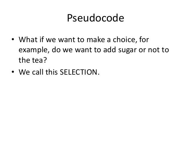 Pseudocode • What if we want to make a choice, for example, do we want to add sugar or not to the tea? • We call this SELE...