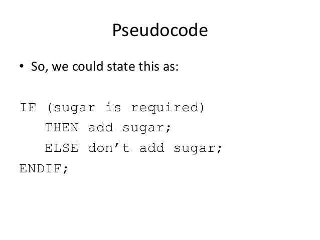 Pseudocode • So, we could state this as: IF (sugar is required) THEN add sugar; ELSE don't add sugar; ENDIF;