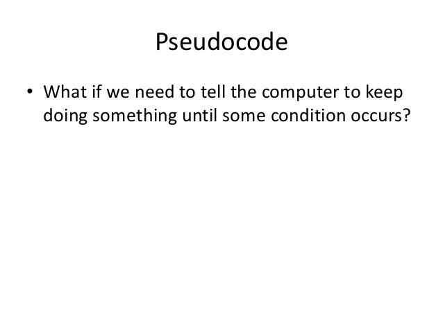 Pseudocode • What if we need to tell the computer to keep doing something until some condition occurs?