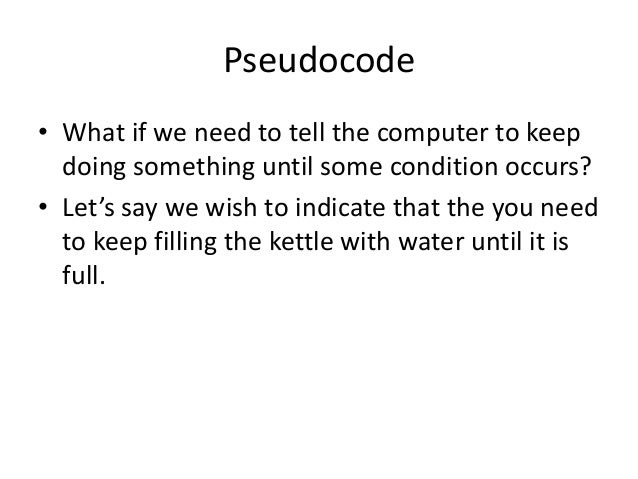 Pseudocode • What if we need to tell the computer to keep doing something until some condition occurs? • Let's say we wish...
