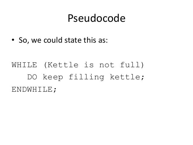 Pseudocode • So, we could state this as: WHILE (Kettle is not full) DO keep filling kettle; ENDWHILE;