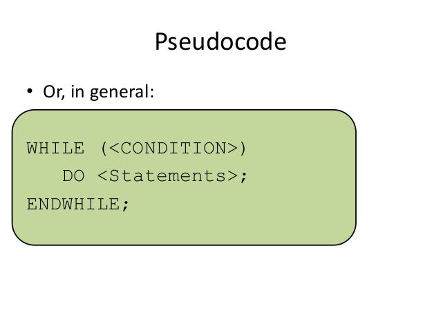 Pseudocode • Or, in general: WHILE (<CONDITION>) DO <Statements>; ENDWHILE;