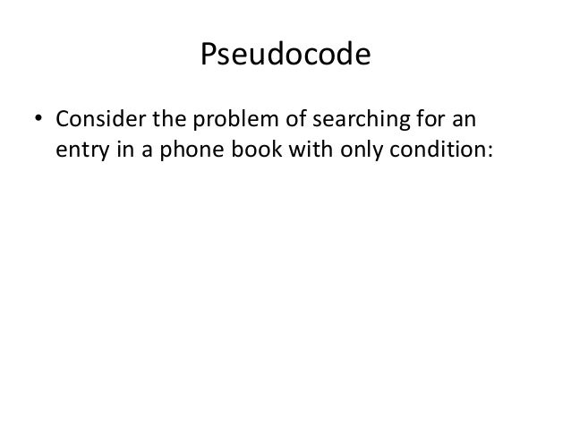 Pseudocode • Consider the problem of searching for an entry in a phone book with only condition: