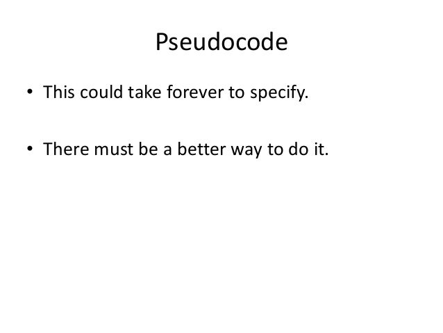 Pseudocode • This could take forever to specify. • There must be a better way to do it.