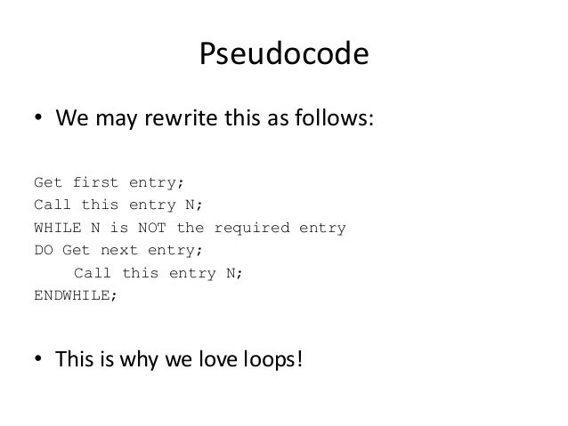 Pseudocode • We may rewrite this as follows: Get first entry; Call this entry N; WHILE N is NOT the required entry DO Get ...