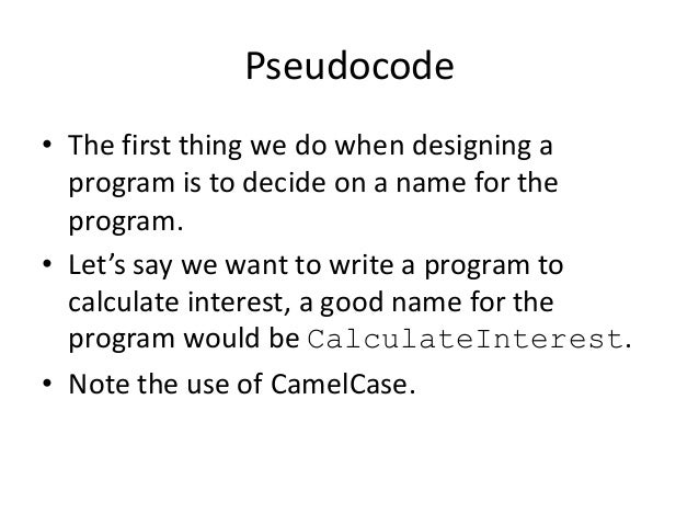 Pseudocode • The first thing we do when designing a program is to decide on a name for the program. • Let's say we want to...