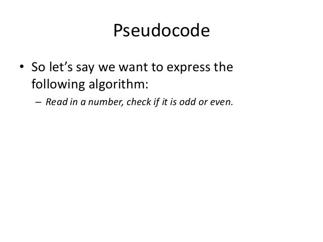 Pseudocode • So let's say we want to express the following algorithm: – Read in a number, check if it is odd or even.