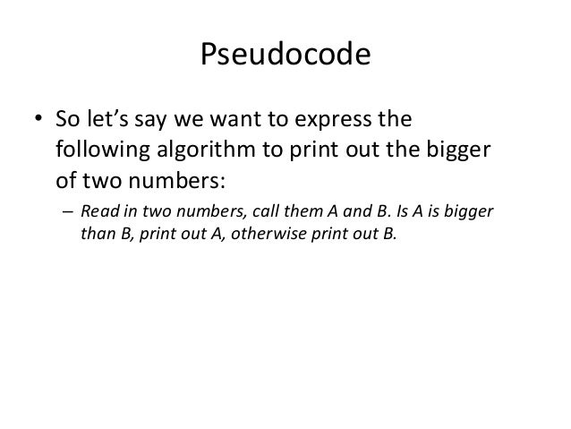 Pseudocode • So let's say we want to express the following algorithm to print out the bigger of two numbers: – Read in two...