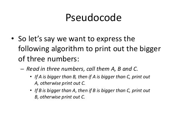 Pseudocode • So let's say we want to express the following algorithm to print out the bigger of three numbers: – Read in t...