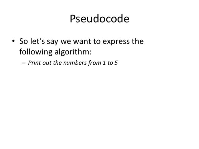 Pseudocode • So let's say we want to express the following algorithm: – Print out the numbers from 1 to 5
