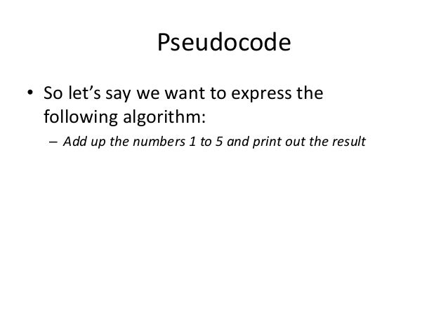 Pseudocode • So let's say we want to express the following algorithm: – Add up the numbers 1 to 5 and print out the result