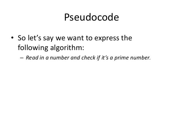 Pseudocode • So let's say we want to express the following algorithm: – Read in a number and check if it's a prime number.