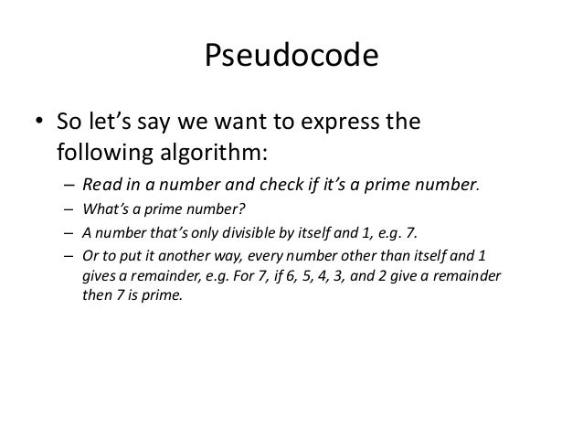 Pseudocode • So let's say we want to express the following algorithm: – Read in a number and check if it's a prime number....