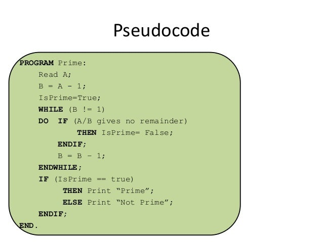 Pseudocode PROGRAM Prime: Read A; B = A - 1; IsPrime=True; WHILE (B != 1) DO IF (A/B gives no remainder) THEN IsPrime= Fal...