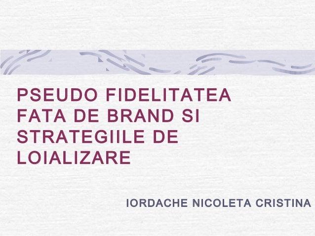 PSEUDO FIDELITATEA FATA DE BRAND SI STRATEGIILE DE LOIALIZARE IORDACHE NICOLETA CRISTINA