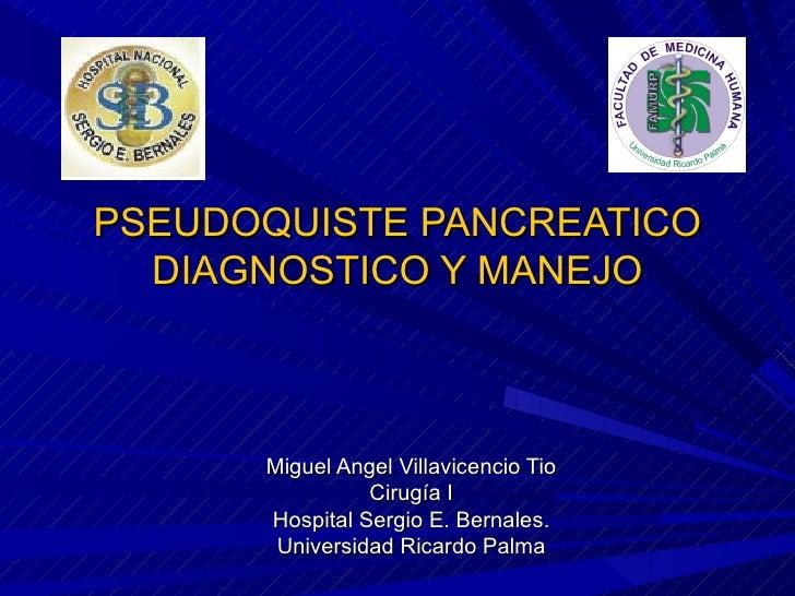 PSEUDOQUISTE PANCREATICO   DIAGNOSTICO Y MANEJO          Miguel Angel Villavicencio Tio                 Cirugía I       Ho...