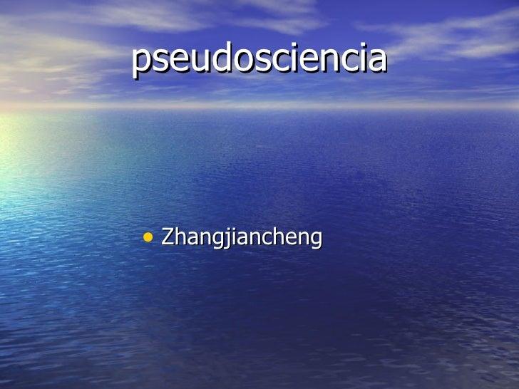 pseudosciencia <ul><li>Zhangjiancheng  </li></ul>