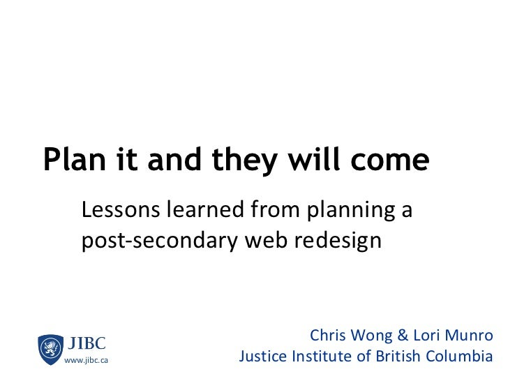 Plan it and they will come Lessons learned from planning a post-secondary web redesign Chris Wong & Lori Munro Justice Ins...