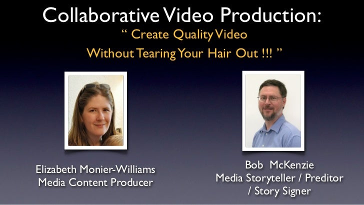 "Collaborative Video Production:               "" Create Quality Video          Without Tearing Your Hair Out !!! ""Elizabeth..."