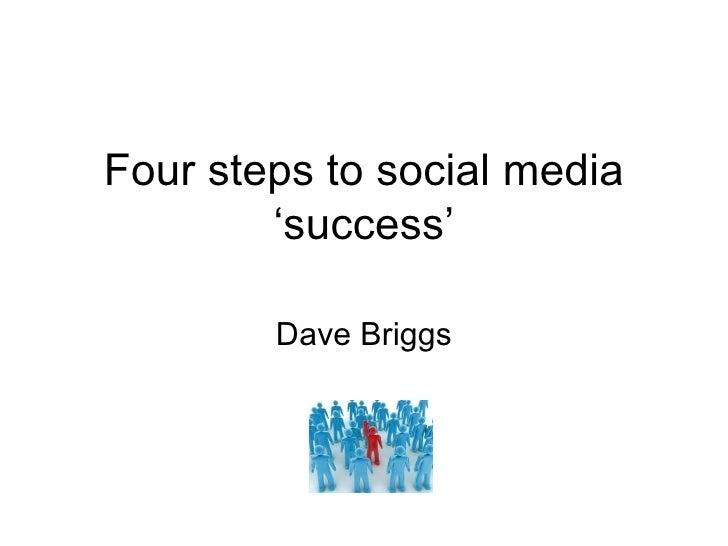 Four steps to social media         'success'          Dave Briggs