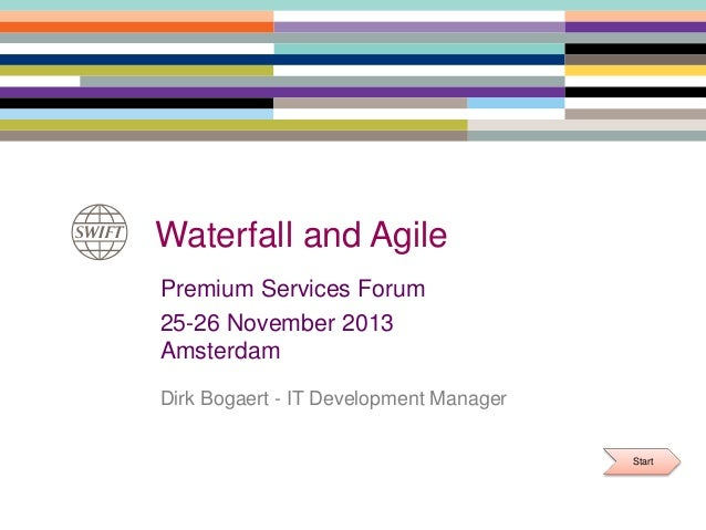 Waterfall and Agile Premium Services Forum 25-26 November 2013 Amsterdam Dirk Bogaert - IT Development Manager Start