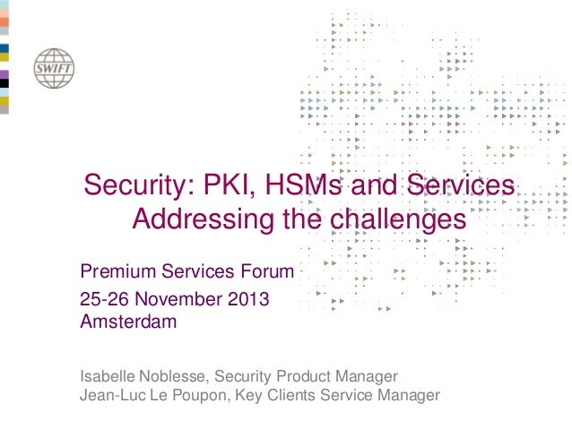 Security: PKI, HSMs and Services Addressing the challenges Premium Services Forum 25-26 November 2013 Amsterdam Isabelle N...
