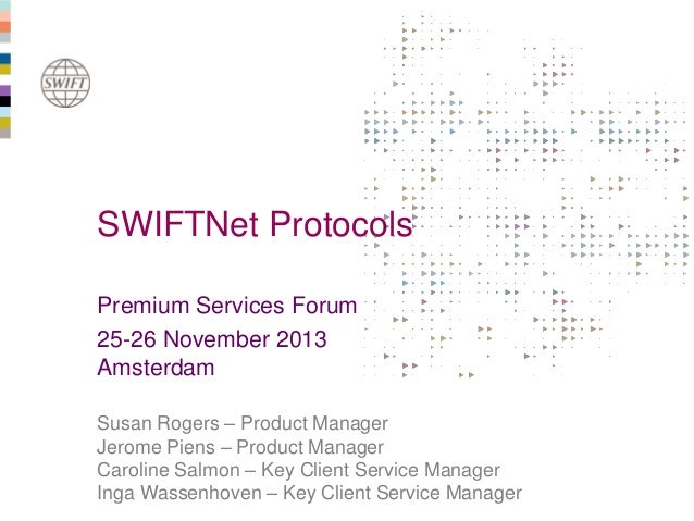 SWIFTNet Protocols Premium Services Forum 25-26 November 2013 Amsterdam Susan Rogers – Product Manager Jerome Piens – Prod...
