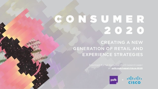 C O N S U M E R 2 0 2 0 + CREATING A NEW GENERATION OF RETAIL AND EXPERIENCE STRATEGIES Download the full Consumer 2020 re...