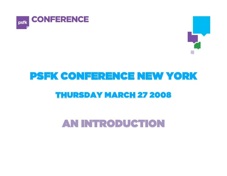 PSFK CONFERENCE NEW YORK    THURSDAY MARCH 27 2008       AN INTRODUCTION