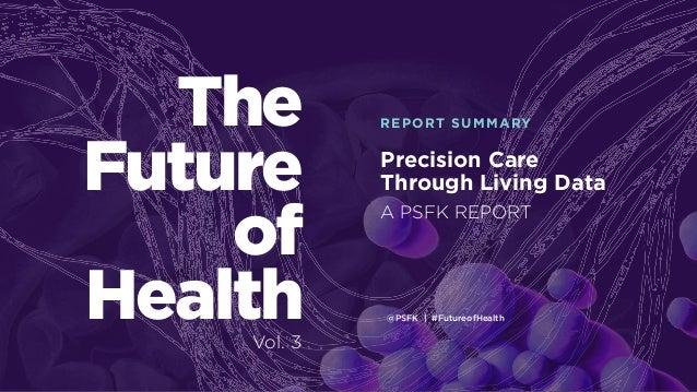 @PSFK | #FutureofHealth Precision Care Through Living Data REPORT SUMMARYThe Future of Health A PSFK REPORT Vol. 3