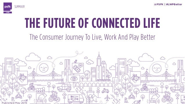 THE FUTURE OF CONNECTED LIFE The Consumer Journey To Live, Work And Play Better SUMMARY @PSFK | #LWPBetter Published May 2...