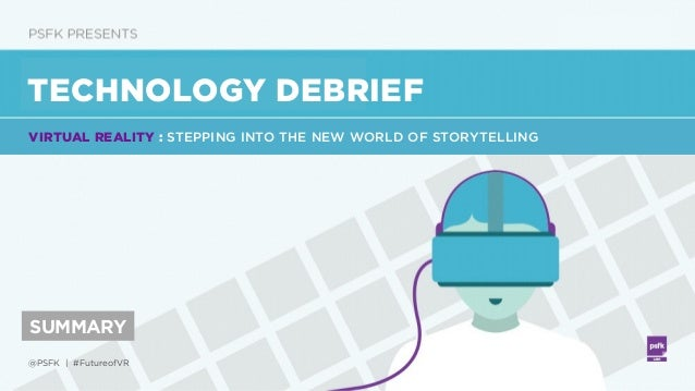 @PSFK   #FutureofVR TECHNOLOGY DEBRIEF SUMMARY VIRTUAL REALITY : STEPPING INTO THE NEW WORLD OF STORYTELLING