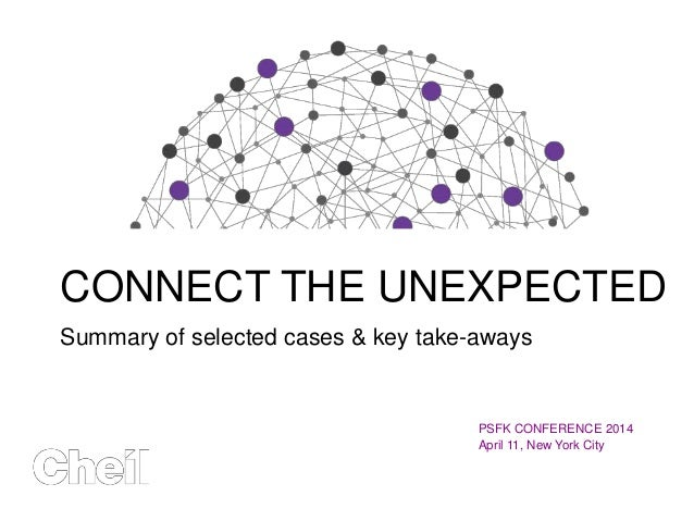 CONNECT THE UNEXPECTED Summary of selected cases & key take-aways PSFK CONFERENCE 2014 April 11, New York City