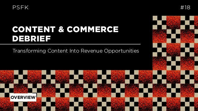 CONTENT & COMMERCE DEBRIEF PSFK #18 Transforming Content Into Revenue Opportunities OVERVIEW