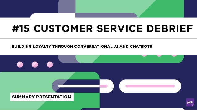 Customer Service Debrief #15 CUSTOMER SERVICE DEBRIEF BUILDING LOYALTY THROUGH CONVERSATIONAL AI AND CHATBOTS SUMMARY PRES...