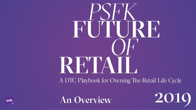 An Overview A DTC Playbook for Owning e Retail Life Cycle PSFK FUTURE OF RETAIL 2019