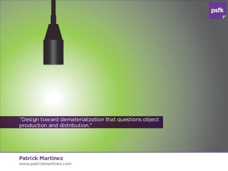 """Design toward dematerialization that questions objectproduction and distribution.""Patrick Martinezwww.patrickmartinez.com"